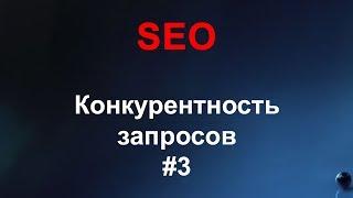 SEO #3 - Подбор ключевых слов, Конкурентность запросов