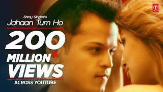 Jahaan Tum Ho Song Shrey Singhal Latest Song 2016 T Series
