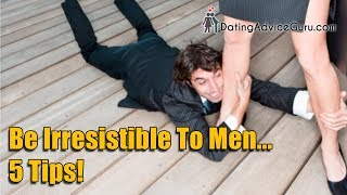 How To Be Irresistible To Men - 5 Sexy Tips