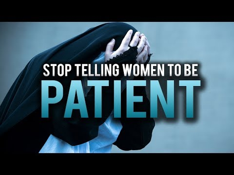 STOP TELLING WOMEN TO BE PATIENT (MUST WATCH)
