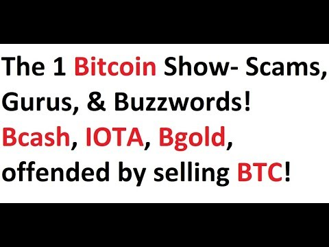 The 1 Bitcoin Show- Scams, Gurus, & Buzzwords! Bcash, IOTA, Bgold, offended by selling BTC!