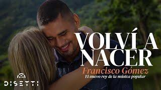 """Volví a Nacer - Francisco Gómez """"El Nuevo Rey de la Música Popular""""(Video Oficial)"""