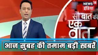 Sau Baat Ki Ek Baat | आज सुबह की तमाम बड़ी खबरें तेज़ रफ़्तार में | March 25, 2019