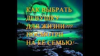 кАК ВЫБРАТЬ ДЕВУШКУ ДЛЯ ЖИЗНИ, ДЛЯ СЕРЬЁЗНЫХ ОТНОШЕНИЙ?! СМОТРИ НА ЁЁ СЕМЬЮ!!!