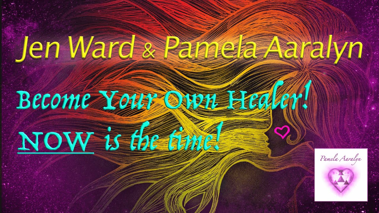 Jen Ward and Pamela Aaralyn- Become Your Own Healer! NOW is the time!