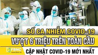 Tin tức dịch Covid 19 mới nhất 31/5/2020 | Số ca nhiễm covid-19 trên toàn cầu vượt mốc 6 triệu| FBNC