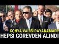 Konya Valisi Dayanamadı, Hepsi Görevden Alındı!