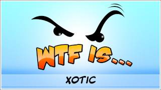 ► WTF Is... - Xotic ?