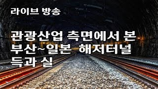 라이브방송- 관광산업 측면에서 본 부산~일본 해저터널