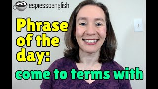 English Phrase Of The Day Come To Terms With