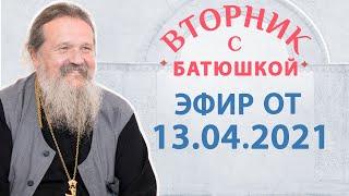 Вторник с Батюшкой 13.04.2021. Беседа о.Андрея с прихожанами.