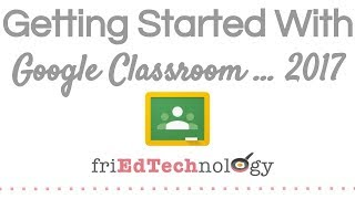 Getting Started with Google Classroom 2017