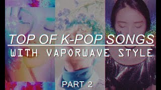 [PART 2] TOP OF K-POP SONGS WITH VAPORWAVE STYLE