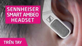 Trên tay tai nghe Sennheiser AMBEO Smart Headset