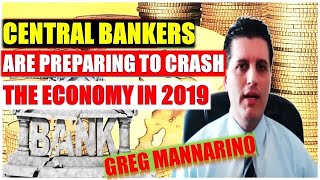 GREG MANNARINO Confirmed --- Central Bankers Are Preparing To Crash The Economy In 2019 | Global Eco