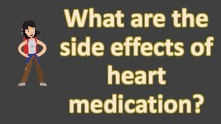 What are the side effects of heart medication ?  | Frequent Health FAQS