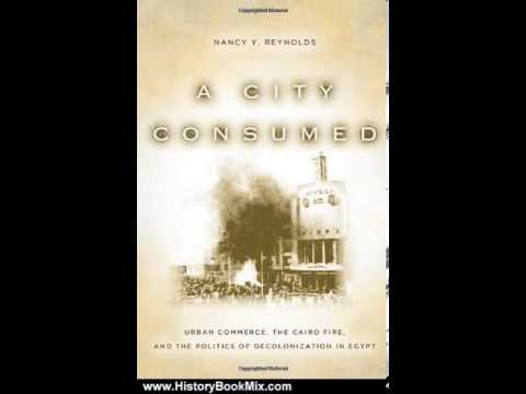 History Book Review: A City Consumed: Urban Commerce, the Cairo Fire, and the Politics of Decolon...
