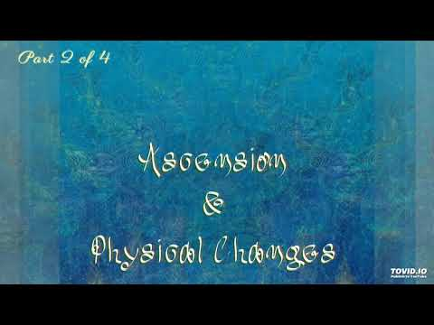 Ascension & Physical Changes - part 2 of 4