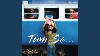 "Tum Se (From ""Jalebi"")"