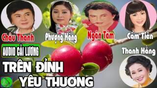 Cải lương: TRÊN ĐỈNH YÊU THƯƠNG | Châu Thanh, Cẩm Tiên, Phượng Hằng, Ngân Tâm, Thanh Hằng, Hồng Tơ