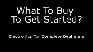 What To Buy To Get Started? - Electronics For Complete Beginners