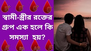 স্বামী-স্ত্রীর রক্তের গ্রুপ এক হলে কি সমস্যা হয়/whats problem forHusband and wife Blood Group Same?