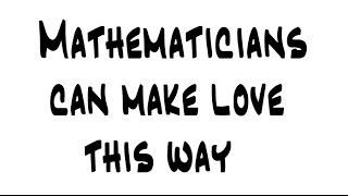 Mathematicians can make love this way