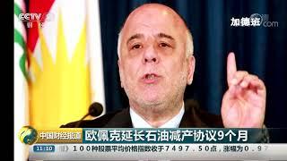 [中国财经报道]欧佩克延长石油减产协议9个月| CCTV财经