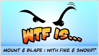 WTF Is... - Mount and Blade : With Fire and Sword ?
