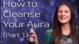 How to Cleanse Your Aura and Energetic Surroundings 5 Easy Steps (Part 1)