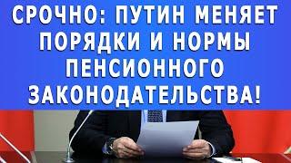 Срочно: Путин меняет порядки и нормы Пенсионного законодательства!