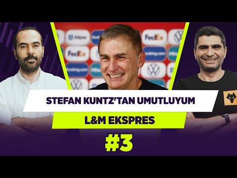 Ben Stefan Kuntz'tan umutluyum!   Serkan Akkoyun & Ilgaz Çınar   L&M Ekspres #3