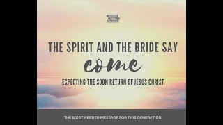 The Spirit and the Bride say come Expecting the soon return of Jesus Christ