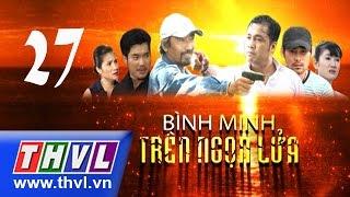 THVL |  Bình minh trên ngọn lửa - Tập 27