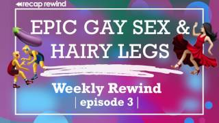 Weekly Rewind - Episode 3: 'Epic Gay Sex and Hairy Legs' // Recap Rewind Podcast