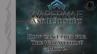warframe ask h3dsh0t how can i prep for the war within part 2
