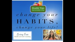 Living free healthy tip #1 - change your habits, life