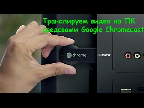 Google Chromecast транслируем видео с компьютера на тв