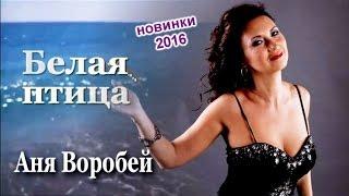 Аня Воробей - Белая птица (новинка 2016)
