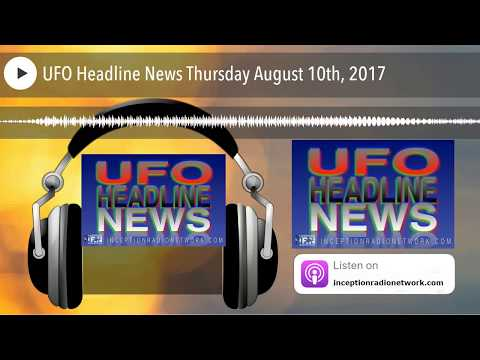 UFO Headline News Thursday August 10th, 2017