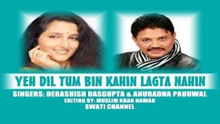 YEH DIL TUM BIN KAHIN LAGTA NAHIN ( Singers, Debashish Dasgupta & Anuradha Paudwal )