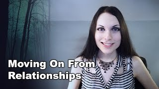 Moving on from a Relationship | Letting Go of Past or Bad Relationships