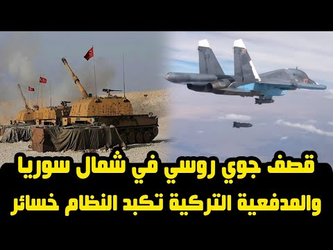 قصف جوي روسي في شمال سوريا والمدفعية التركية تكبد النظام خسائر