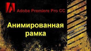 Adobe Premiere Pro CC. Делаем анимированную рамку.