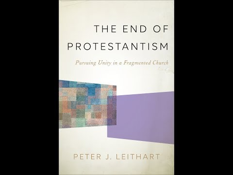 Peter J. Leithart | The End of Protestantism: Pursuing Unity in a Fragmented Church