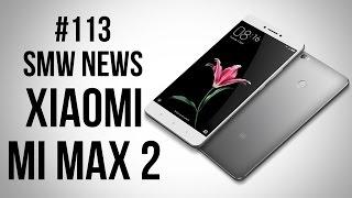 Xiaomi Mi Max 2, Ноутбуки от Huawei,  LeEco Le Pro 3 AI Edition (SMW News 113)