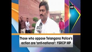 Those who oppose Telangana Police's action are 'anti-national': YSRCP MP
