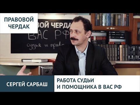 Правовой чердак. Сергей Сарбаш. Работа судьи и помощника в ВАС РФ