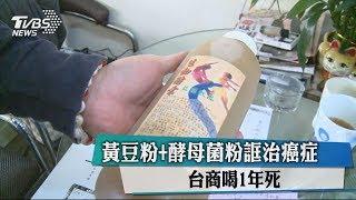 黃豆粉+酵母菌粉誆治癌症 台商喝1年死