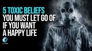 5 Toxic Beliefs You Must Eliminate If You Want A Happy Life
